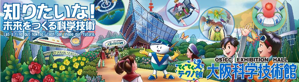 大阪科学技術館 知りたいな!未来をつくる科学技術 てくてくテクノ館